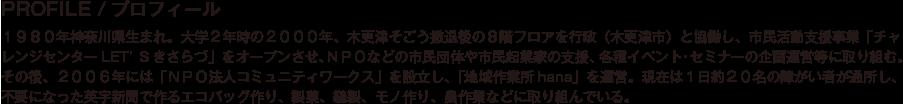 PROFILE/プロフィール/1980年神奈川県生まれ。大学2年時の2000年、木更津そごう撤退後の8階フロアを行政(木更津市)と協働し、市民活動支援事業「チャレンジセンターLET'Sきさらづ」をオープンさせ、NPOなどの市民団体や市民起業家の支援、各種イベント・セミナーの企画運営等に取り組む。その後、2006年には「NPO法人コミュニティワークス」を設立し、「地域作業所hana」を運営。現在は1日約20名の障がい者が通所し、不要になった英字新聞で作るエコバッグ作り、製菓、縫製、モノ作り、農作業などに取り組んでいる。
