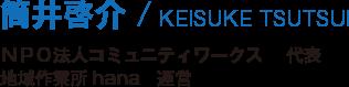 筒井啓介/KEISUKE TSUTSUI/NPO法人コミュニティワークス代表/地域作業所hana運営