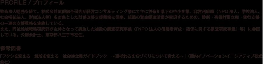 PROFILE/プロフィール/監査法人勤務を経て、株式会社浜銀総合研究所経営コンサルティング部にて主に神奈川県下の中小企業、非営利組織(NPO法人、学校法人、社会福祉法人、財団法人等)を対象とした財務改善支援業務に従事。組織の資金調達活動が実現するための、診断・事業計画立案・実行支援の一連の支援業務を実施している。また、同社地域戦略研究部が主体となって実施した複数の調査研究事業(「NPO法人の後継者育成・確保に関する調査研究事業」等)に参画している。公認会計士、東京都八王子市在住。