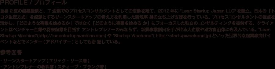 PROFILE/プロフィール/自身2度の起業経験と、IT企業でのプロセスコンサルタントとしての活動を経て、2012年にLean Startup Japan LLCを設立。日本の「トヨタ生産方式」を起源とするリーンスタートアップの考え方を利用した新規事 業の立ち上げ支援を行っている。 プロセスコンサルタントの視点を活かし、「どのような事業を始めるか」ではなく「どのように事業を始める か」にフォーカスした独自のコンサルティングを提供する。クライアントはベンチャー企業や将来起業を目指す アントレプレナーのみならず、新規事業創出を手がける大企業や地方自治体にも及んでいる。 Lean Startup Machine(http://leanstartupmachine.com)やStartup Weekend( http://startupweekend.jp)といった世界的な起業家向けイベントなどでメンター(アドバイザー)としても活 動している。