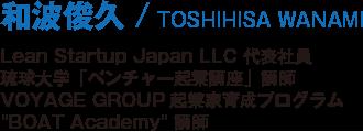和波俊久/TOSHIHISA WANAMI/Lean Startup Japan LLC 代表社員/琉球大学「ベンチャー起業講座」講師/VOYAGE GROUP起業家育成プログラム BOAT Academy 講師