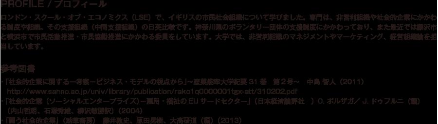 PROFILE/プロフィール/ロンドン・スクール・オブ・エコノミクス(LSE)で、イギリスの市民社会組織について学びました。専門は、非営利組織や社会的企業にかかわる制度や組織、その支援組織(中間支援組織)の日英比較です。神奈川県のボランタリー団体の支援制度にかかわっており、また最近では藤沢市と横浜市で市民活動推進・市民協働推進にかかわる委員をしています。大学では、非営利組織のマネジメントやマーケティング、経営組織論を担当しています。