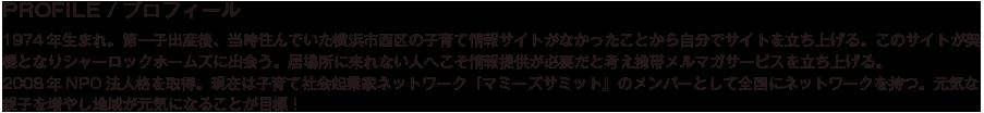 PROFILE/プロフィール/1974年生まれ。第一子出産後、当時住んでいた横浜市西区の子育て情報サイトがなかったことから自分でサイトを立ち上げる。このサイトが契機となりシャーロックホームズに出会う。居場所に来れない人へこそ情報提供が必要だと考え携帯メルマガサービスを立ち上げる。2008年NPO法人格を取得。現在は子育て社会起業家ネットワーク『マミーズサミット』のメンバーとして全国にネットワークを持つ。元気な親子を増やし地域が元気になることが目標!