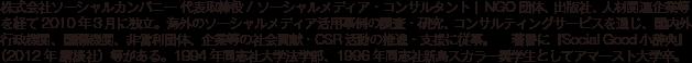 株式会社ソーシャルカンパニー 代表取締役 / ソーシャルメディア・コンサルタント |  NGO団体、出版社、人材関連企業等を経て2010年3月に独立。海外のソーシャルメディア活用事例の調査・研究、コンサルティングサービスを通じ、国内外行政機関、国際機関、非営利団体、企業等の社会貢献・CSR活動の推進・支援に従事。      著書に『Social Good小辞典』(2012年 講談社)等がある。1994年同志社大学法学部、1996年同志社新島スカラー奨学生としてアマースト大学卒。