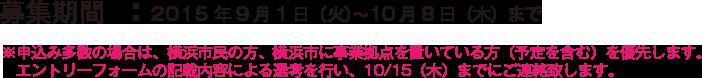 募集期間  :2015年9月1日(火)〜10月8日(木)まで ※申込み多数の場合は、横浜市民の方、横浜市に事業拠点を置いている方(予定を含む)を優先します。エントリーフォームの記載内容による選考を行い、10/15(木)までにご連絡致します。