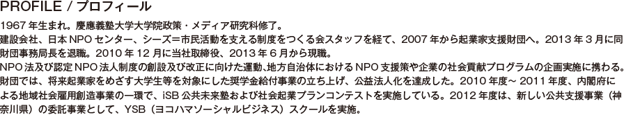 PROFILE/プロフィール/1967年生まれ。慶應義塾大学大学院政策・メディア研究科修了。建設会社、日本NPOセンター、シーズ=市民活動を支える制度をつくる会スタッフを経て、2007年から起業家支援財団へ。2013年3月に同財団事務局長を退職。2010年12 月に当社取締役、2013年6月から現職。NPO法及び認定NPO法人制度の創設及び改正に向けた運動、地方自治体におけるNPO支援策や企業の社会貢献プログラムの企画実施に携わる。財団では、将来起業家をめざす大学生等を対象にした奨学金給付事業の立ち上げ、公益法人化を達成した。2010年度~2011年度、内閣府による地域社会雇用創造事業の一環で、iSB公共未来塾および社会起業プランコンテストを実施している。2012年度は、新しい公共支援事業(神奈川県)の委託事業として、YSB(ヨコハマソーシャルビジネス)スクールを実施。これら事業と併行して、2011年3月のmass×mass関内フューチャーセンターの立ち上げ、施設運営に携わる。神奈川県総合計画審議会評価部会委員(2002年度~)、東京都新しい公共事業運営委員(2011年度~)、横浜市市民協働推進委員など。東京都足立区出身、横浜市在住。