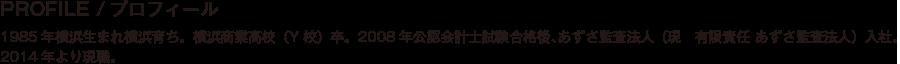 PROFILE/プロフィール/1985年横浜生まれ横浜育ち。横浜商業高校(Y校)卒。2008年公認会計士試験合格後、あずさ監査法人(現 有限責任 あずさ監査法人)入社。2014年より現職。