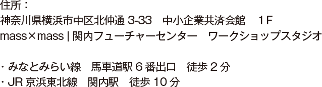 住所:神奈川県横浜市中区北仲通3-33 中小企業共済会館 1F mass×mass   関内フューチャーセンター ワークショップスタジオ・みなとみらい線 馬車道駅6番出口 徒歩2分・JR京浜東北線 関内駅 徒歩10分