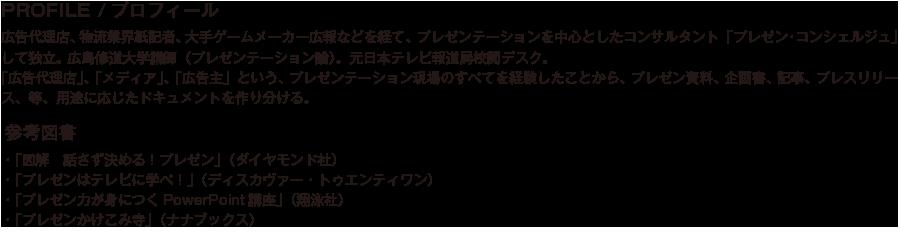 PROFILE/プロフィール/広告代理店、物流業界紙記者、大手ゲームメーカー広報などを経て、 プレゼンテーションを中心としたコンサルタント「プレゼン・コンシェルジュ」して独立。 広島修道大学講師(プレゼンテーション論)。元日本テレビ報道局校閲デスク。「広告代理店」、「メディア」、「広告主」という、プレゼンテーション現場のすべてを経験したことから、プレゼン資料、企画書、記事、プレスリリース、等、用途に応じたドキュメントを作り分ける。