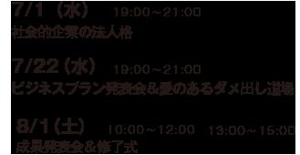 7/1(水)社会的企業の法人格/7/22(水)ビジネスプラン発表会&愛のあるダメ出し道場/8/1(土)成果発表会&修了式