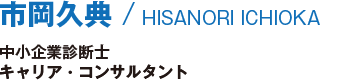 市岡久典/HISANORI ICHIOKA/中小企業診断士/キャリア・コンサルタント