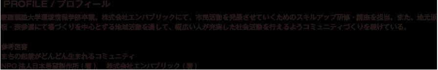 PROFILE/プロフィール/慶應義塾大学環境情報学部卒業。株式会社エンパブリックにて、市民活動を発展させていくためのスキルアップ研修・講座を担当。また、地元原宿・表参道にて場づくりを中心とする地域活動を通して、幅広い人が充実した社会活動を行えるようコミュニティづくりを続けている。参考図書 まちの起業がどんどん生まれるコミュニティ NPO法人日本希望製作所 (著),    株式会社エンパブリック (著)