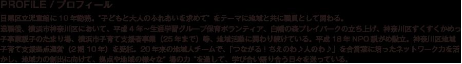 """PROFILE/プロフィール/目黒区立児童館に10年勤務。""""子どもと大人のふれあいを求めて""""をテーマに地域と共に職員として関わる。退職後、横浜市神奈川区において、平成4年~生涯学習グループ保育ボランティア、白幡の森プレイパークの立ち上げ、神奈川区すくすくかめっ子事業親子のたまり場、横浜市子育て支援者事業(25年まで)等、地域活動に関わり続けている。平成18年NPO親がめ設立。神奈川区地域子育て支援拠点運営(2期10年)を受託。20年来の地域人チームで、「つながる!ちえのわ♪人のわ♪」を合言葉に培ったネットワーク力を活かし、地域力の創出に向けて、拠点や地域の様々な""""場の力""""を通して、学び合い語り合う日々を送っている。"""