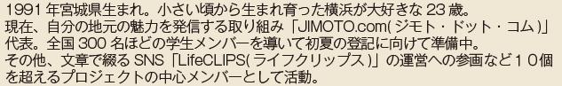 11991年宮城県生まれ。小さい頃から生まれ育った横浜が大好きな23歳。現在、自分の地元の魅力を発信する取り組み「JIMOTO.com(ジモト・ドット・コム)」代表。全国300名ほどの学生メンバーを導いて初夏の登記に向けて準備中。その他、文章で綴るSNS「LifeCLIPS(ライフクリップス)」の運営への参画など10個を超えるプロジェクトの中心メンバーとして活動。