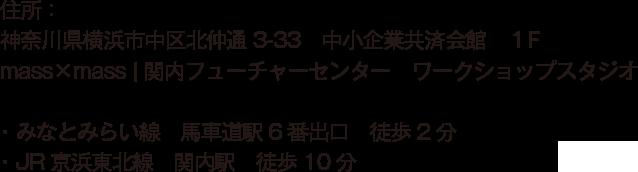 住所:神奈川県横浜市中区北仲通3-33 中小企業共済会館 1F mass×mass | 関内フューチャーセンター ワークショップスタジオ・みなとみらい線 馬車道駅6番出口 徒歩2分・JR京浜東北線 関内駅 徒歩10分