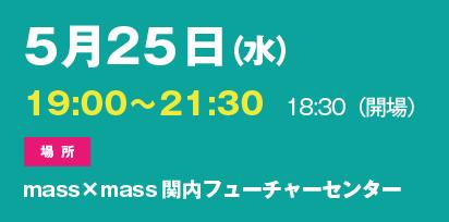 5月25日(水)19:00〜21:30 18:30(開場) 場所 mass×mass 関内フューチャーセンター
